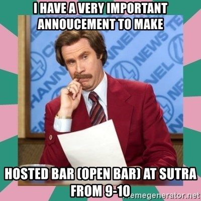 anchorman - I HAVE A VERY IMPORTANT ANNOUCEMENT TO MAKE HOSTED BAR (OPEN BAR) AT SUTRA FROM 9-10