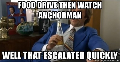 well that escalated quickly  - food drive then watch anchorman Well that escalated quickly
