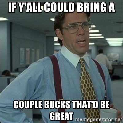 Yeah that'd be great... - If y'all could bring a couple bucks that'd be great