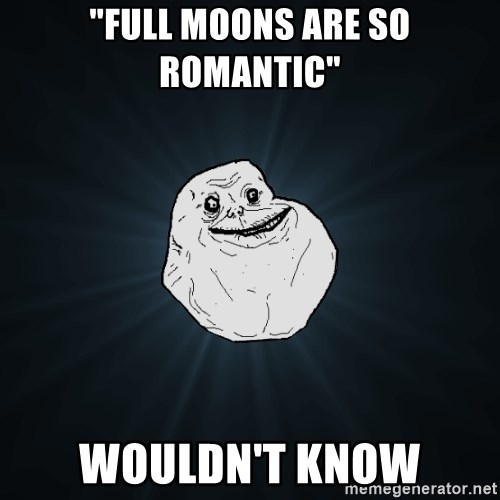 "Forever Alone - ""Full moons are so romantic"" Wouldn't know"