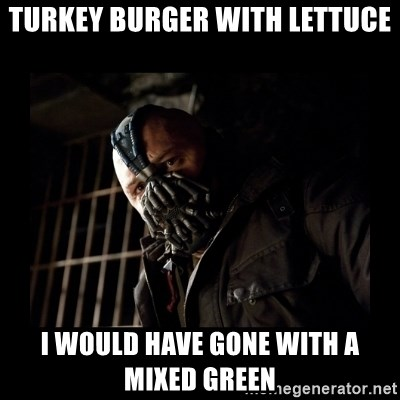Bane Meme - Turkey Burger with Lettuce I would have gone with a mixed green