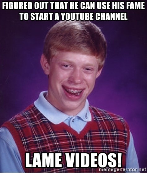 Bad Luck Brian - Figured out that he can use his fame to start a youtube channel lame videos!