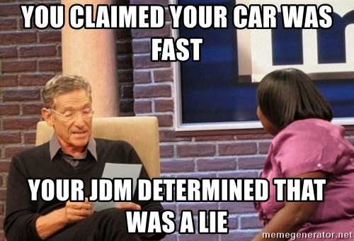 Maury Lie Detector - yOU CLAIMED YOUR CAR WAS FAST yOUR JDM DETERMINED THAT WAS A LIE