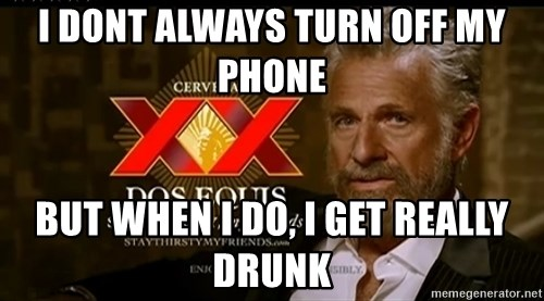 Dos Equis Man - I dont always turn off my phone But when i do, i get really drunk