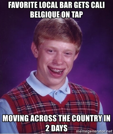 Bad Luck Brian - Favorite local bar gets Cali Belgique on tap Moving across the country in 2 days