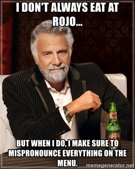 Dos Equis Man - i don't always eat at rojo... but when i do, i make sure to mispronounce everything on the menu.