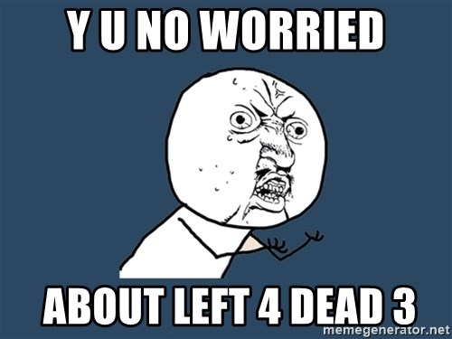 Y U No - Y U no worried  about Left 4 dead 3