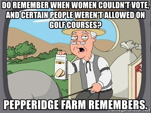 Pepperidge Farm Remembers Meme - Do remember when women couldn't vote, and certain people weren't allowed on golf courses? Pepperidge Farm remembers.