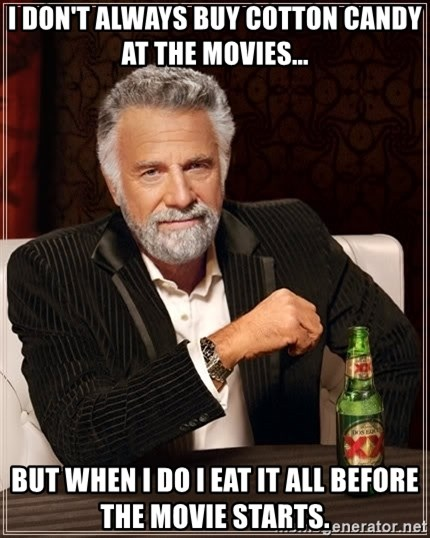 The Most Interesting Man In The World - I don't always buy cotton candy at the movies... But when I do I eat it all before the movie starts.