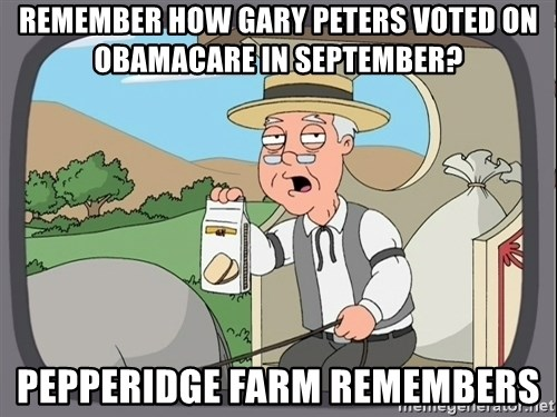 Pepperidge Farm Remembers Meme - Remember How Gary Peters voted on Obamacare in September? Pepperidge Farm Remembers