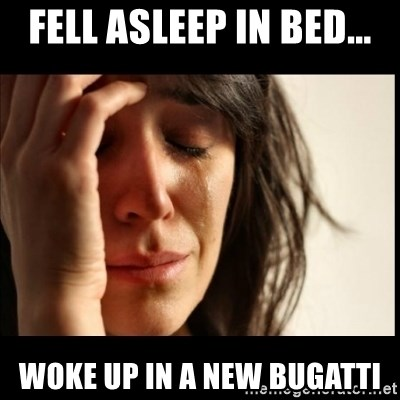 First World Problems - Fell asleep in bed... Woke up in a new bugatti