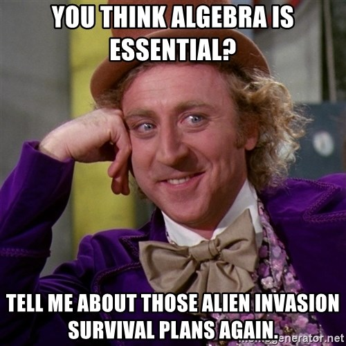 Willy Wonka - You think algebra is essential? tell me about those alien invasion survival plans again.