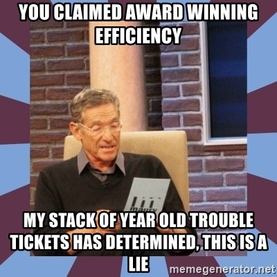 maury povich lol - You claimed award winning efficiency my stack of year old trouble tickets has determined, this is a lie