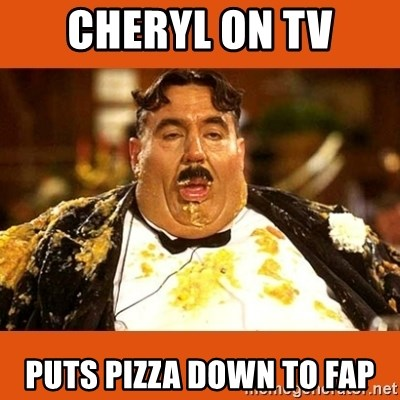Fat Guy - Cheryl on TV puts pizza down to fap