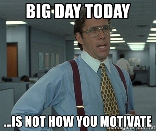 that would be great guy - big day today ...is not how you motivate