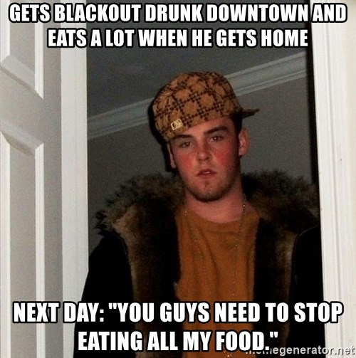 "Scumbag Steve - Gets blackout drunk downtown and eats a lot when he gets home Next day: ""you guys need to stop eating all my food."""