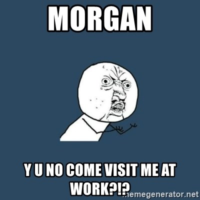 y you no - Morgan Y u no come visit me at work?!?