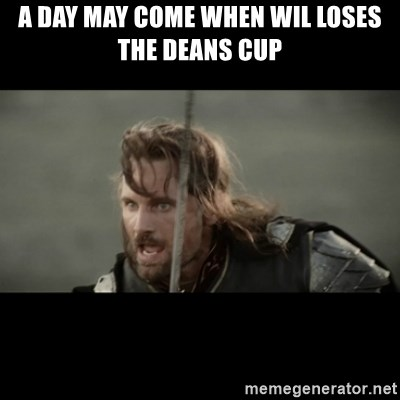 But it is not this Day ARAGORN - A day may come when wil loses the deans cup