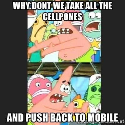 Pushing Patrick - Why dont we take all the cellpones and push back to mobile