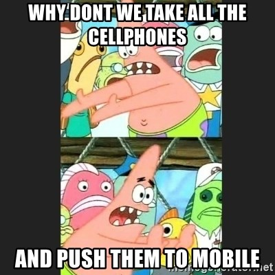 Pushing Patrick - why dont we take all the cellphones and push them to mobile