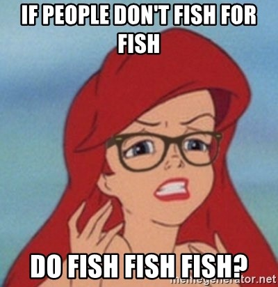 Hipster Ariel- - if people don't fish for fish do fish fish fish?