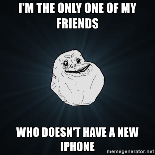 Forever Alone - i'm the only one of my friends  who doesn't have a new iphone