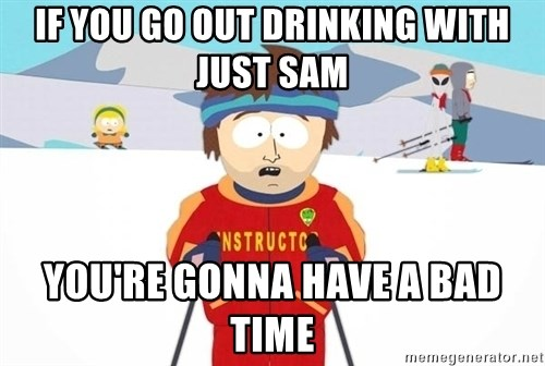 You're gonna have a bad time - If you go out drinking with just sam you're GONNA HAVE a bad time