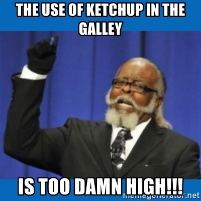 Too damn high - The use of ketchup in the galley Is too damn high!!!