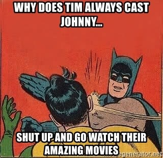 batman slap robin - Why does Tim always cast johnny... SHUT UP AND GO WATCH THEIR AMAZING MOVIES