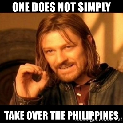 Does not simply walk into mordor Boromir  - one does not simply take over the philippines