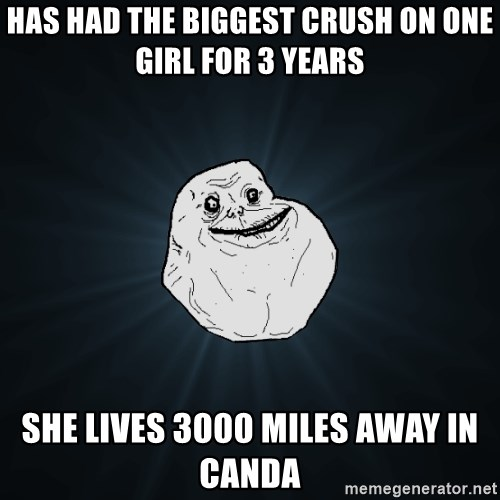 Forever Alone - hAS HAD THE BIGGEST CRUSH ON ONE GIRL FOR 3 YEARS SHE LIVES 3000 MILES AWAY IN CANDA