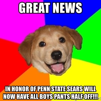 Advice Dog - Great NEWS  in honor of penn state sears will now have all boys pants half off!!!