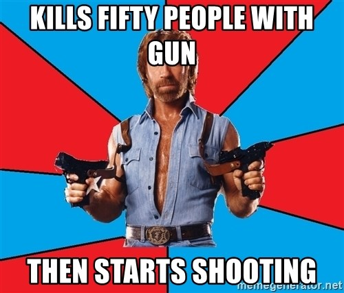Chuck Norris  - Kills fifty people with gun Then starts shooting