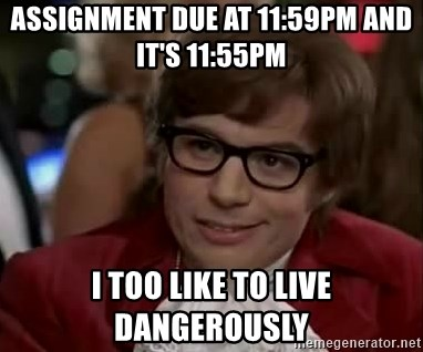 Austin Power - Assignment due at 11:59pm and it's 11:55pm I too like to live dangerously