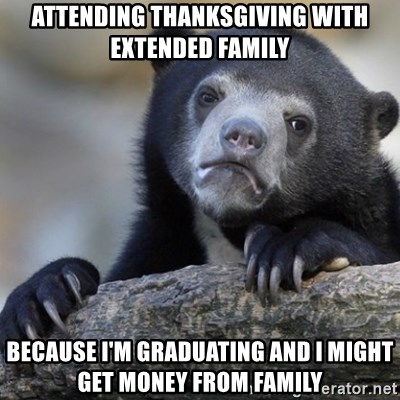 Confession Bear - attending thanksgiving with extended family Because i'm graduating and I might get money from family