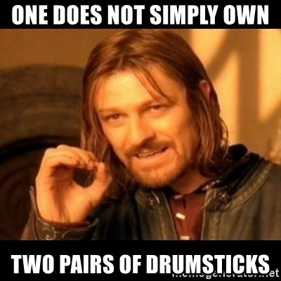 Does not simply walk into mordor Boromir  - One does not simply own  two pairs of drumsticks
