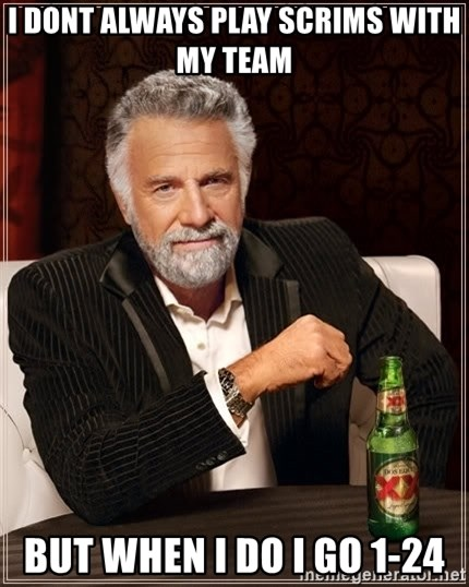 The Most Interesting Man In The World - i dont always play scrims with my team but when i do i go 1-24