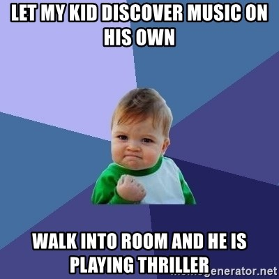 Success Kid - Let my kid discover music on his own Walk into room and he is playing Thriller