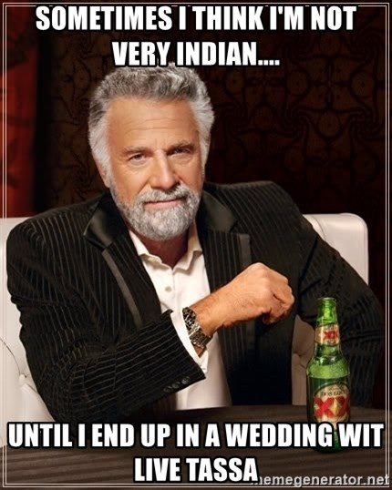 The Most Interesting Man In The World - Sometimes I think I'm not very indian.... until i end up in a wedding wit live tassa