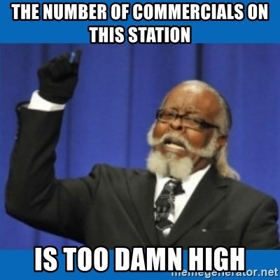 Too damn high - The number of commercials on this station is too damn high