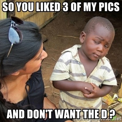 Skeptical 3rd World Kid - So you Liked 3 of my pics  and Don't want the D ?
