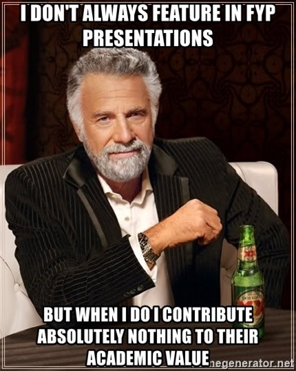 The Most Interesting Man In The World - i don't always feature in fyp presentations but when i do i contribute absolutely nothing to their academic value