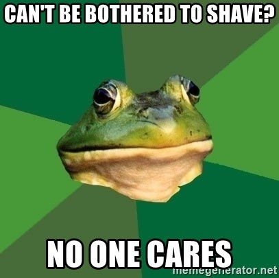 Foul Bachelor Frog - can't be bothered to shave? no one cares