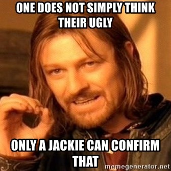 One Does Not Simply - One does not simply think their ugly Only a Jackie can confirm that