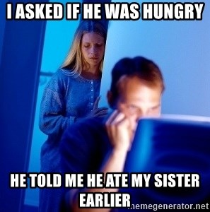 Internet Husband - i asked if he was hungry he told me he ate my sister earlier