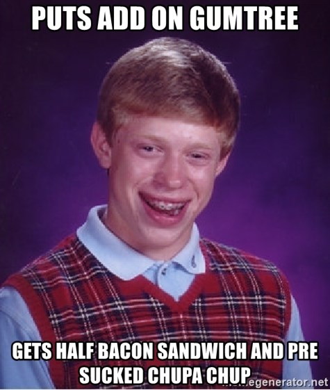 Bad Luck Brian - PUTS ADD ON GUMTREE GETS HALF BACON SANDWICH AND PRE SUCKED CHUPA CHUP