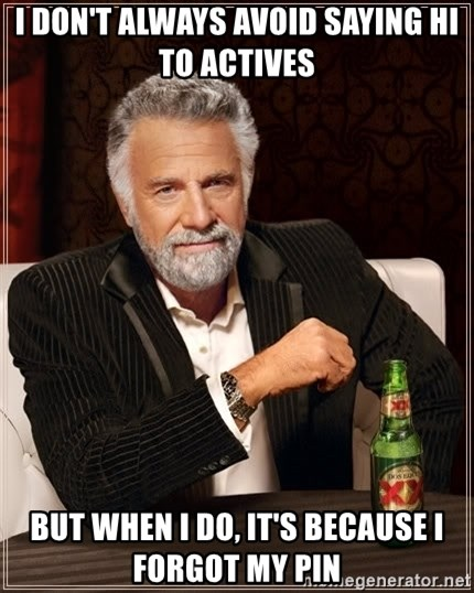 The Most Interesting Man In The World - I don't always avoid saying hi to actives but when I do, it's because i forgot my pin