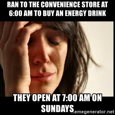 First World Problems - Ran to the convenience store at 6:00 am to buy an energy drink they open at 7:00 am on sundays
