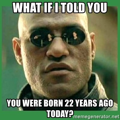 Matrix Morpheus - What if I told you You were born 22 years ago today?