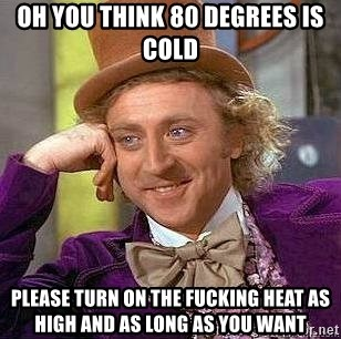 Willy Wonka - Oh you think 80 degrees is cold Please turn on the fucking heat as high and As long as you want